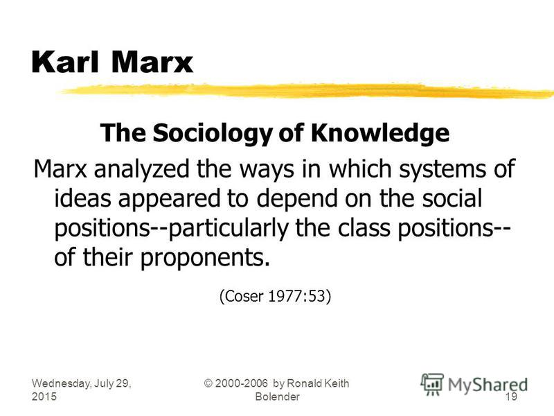 Wednesday, July 29, 2015 © 2000-2006 by Ronald Keith Bolender19 Karl Marx The Sociology of Knowledge Marx analyzed the ways in which systems of ideas appeared to depend on the social positions--particularly the class positions-- of their proponents.