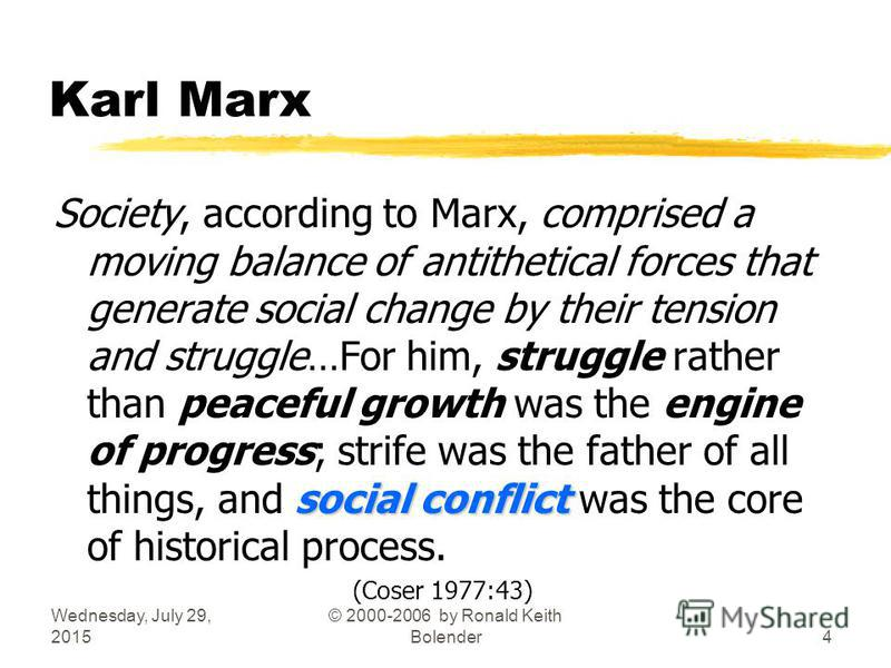 Wednesday, July 29, 2015 © 2000-2006 by Ronald Keith Bolender4 Karl Marx social conflict Society, according to Marx, comprised a moving balance of antithetical forces that generate social change by their tension and struggle…For him, struggle rather
