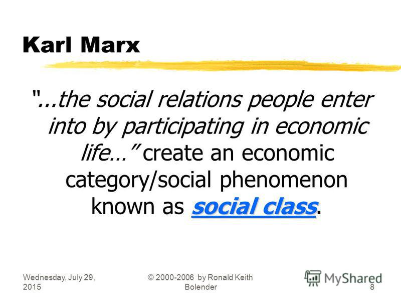 Wednesday, July 29, 2015 © 2000-2006 by Ronald Keith Bolender8 Karl Marx social class...the social relations people enter into by participating in economic life… create an economic category/social phenomenon known as social class.