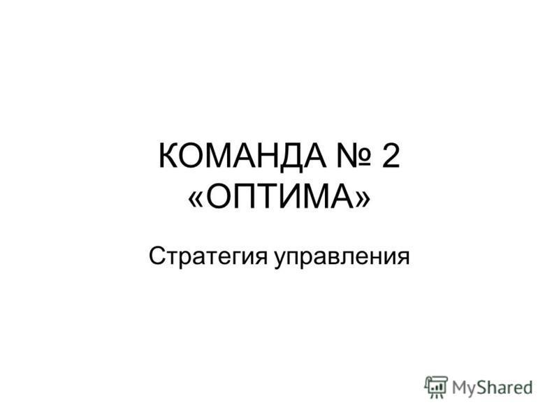 КОМАНДА 2 «ОПТИМА» Стратегия управления