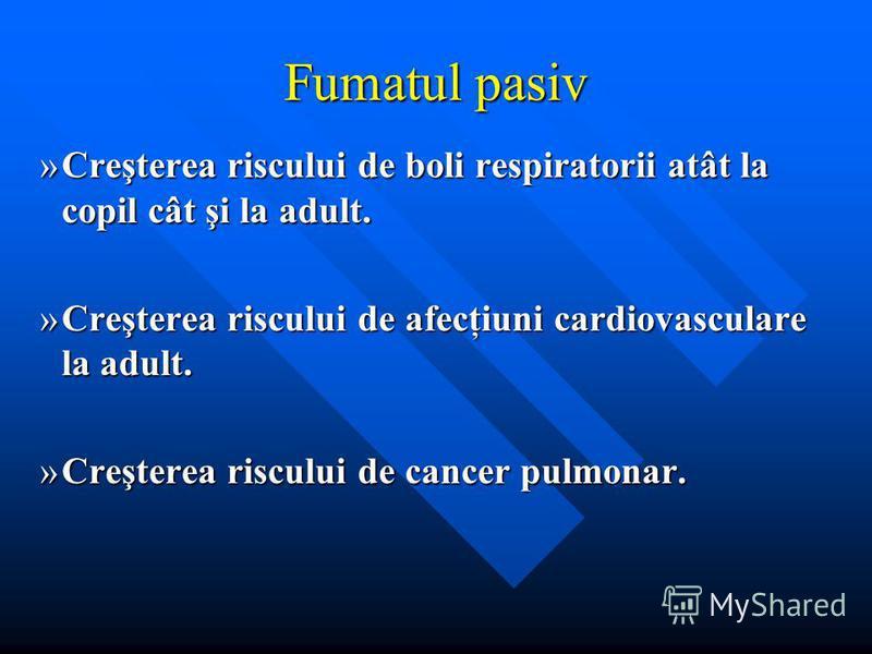 Fumatul pasiv »Creşterea riscului de boli respiratorii atât la copil cât şi la adult. »Creşterea riscului de afecţiuni cardiovasculare la adult. »Creşterea riscului de cancer pulmonar.