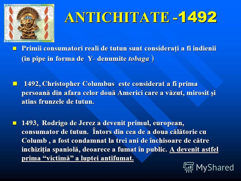 ANTICHITATE - 1492 Primii consumatori reali de tutun sunt consideraţi a fi indienii (in pipe in forma de Y- denumite tobaga ) 1492, Christopher Columbus este considerat a fi prima persoană din afara celor două Americi care a văzut, mirosit şi atins f