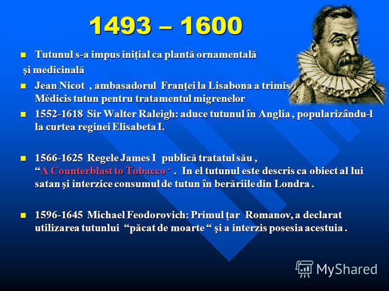 1493 – 1600 Tutunul s-a impus iniţial ca plantă ornamentală Tutunul s-a impus iniţial ca plantă ornamentală şi medicinală şi medicinală Jean Nicot, ambasadorul Franţei la Lisabona a trimis Catherinei de Médicis tutun pentru tratamentul migrenelor Jea
