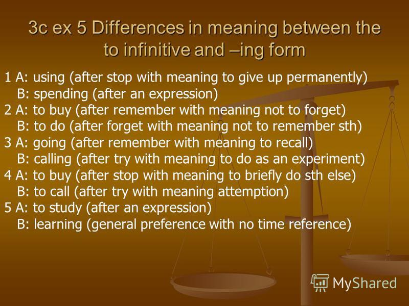 3c ex 5 Differences in meaning between the to infinitive and –ing form 1 A: using (after stop with meaning to give up permanently) B: spending (after an expression) 2 A: to buy (after remember with meaning not to forget) B: to do (after forget with m