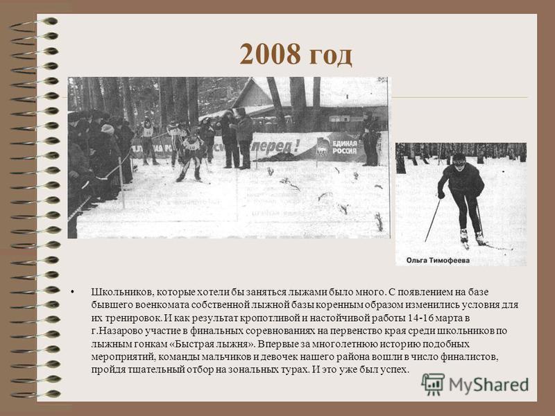2008 год Школьников, которые хотели бы заняться лыжами было много. С появлением на базе бывшего военкомата собственной лыжной базы коренным образом изменились условия для их тренировок. И как результат кропотливой и настойчивой работы 14-16 марта в г
