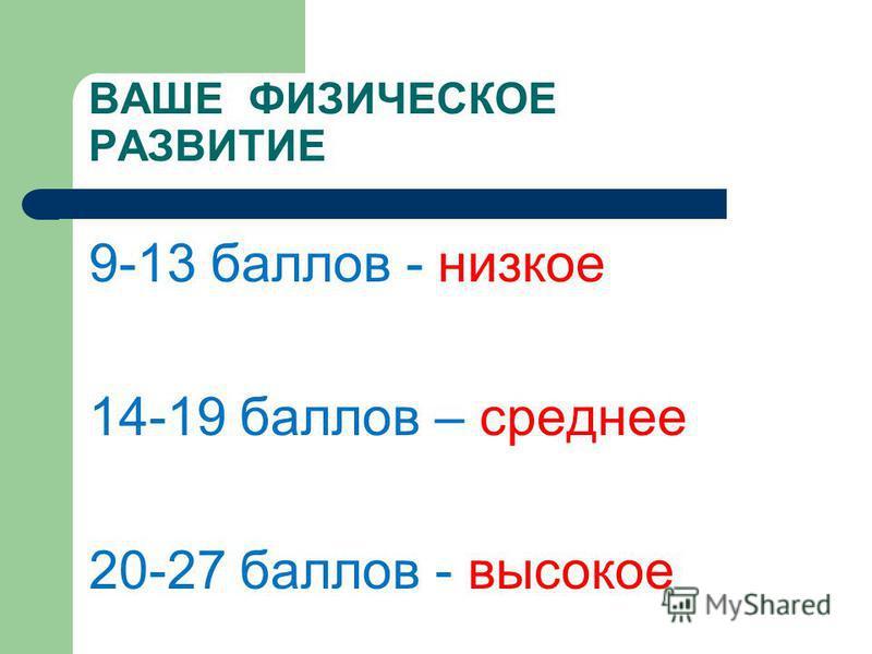 ВАШЕ ФИЗИЧЕСКОЕ РАЗВИТИЕ 9-13 баллов - низкое 14-19 баллов – среднее 20-27 баллов - высокое