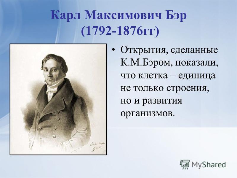 Карл Максимович Бэр (1792-1876 гг) Открытия, сделанные К.М.Бэром, показали, что клетка – единица не только строения, но и развития организмов.