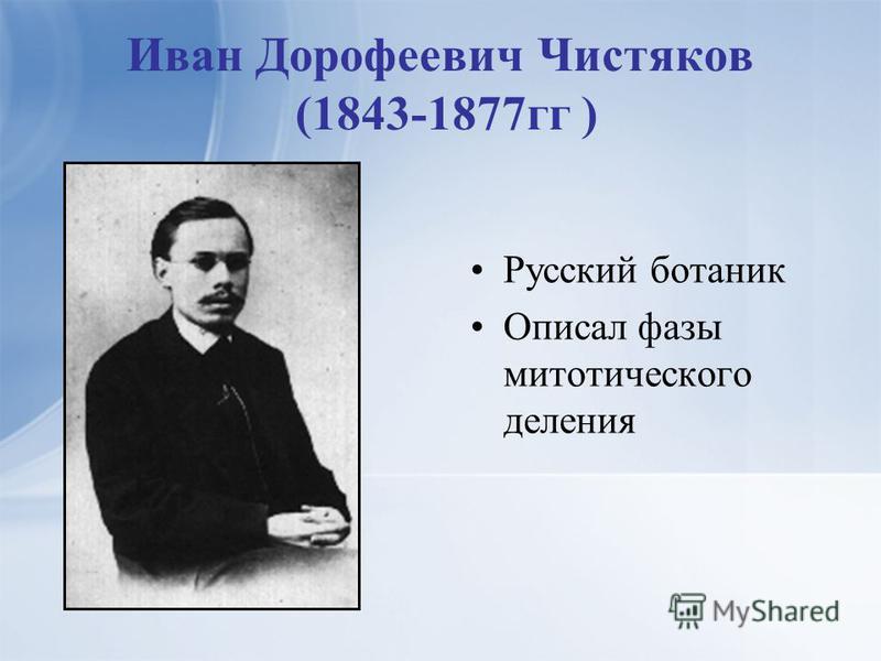 Иван Дорофеевич Чистяков (1843-1877 гг ) Русский ботаник Описал фазы митотического деления