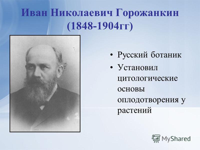Иван Николаевич Горожанкин (1848-1904 гг) Русский ботаник Установил цитологические основы оплодотворения у растений