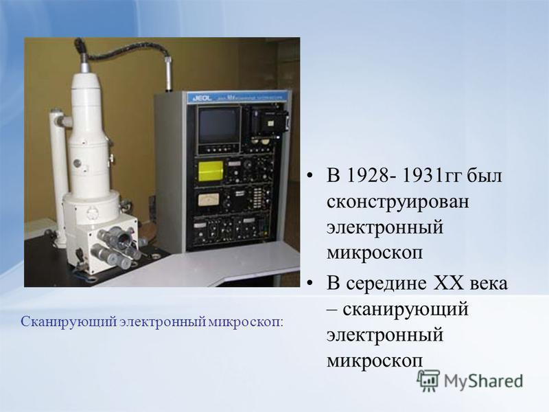 В 1928- 1931 гг был сконструирован электронный микроскоп В середине ХХ века – сканирующий электронный микроскоп Сканирующий электронный микроскоп: