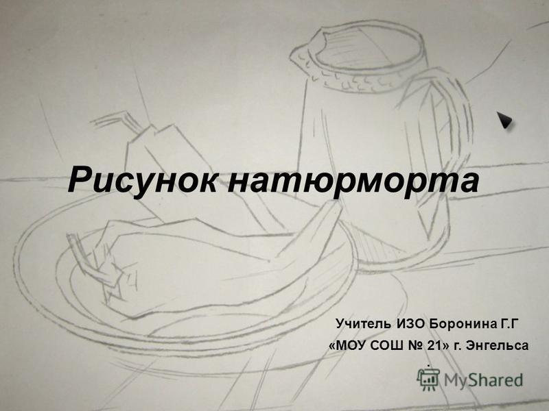 Рисунок натюрморта «МОУ СОШ 21» г. Энгельса. Учитель ИЗО Боронина Г.Г