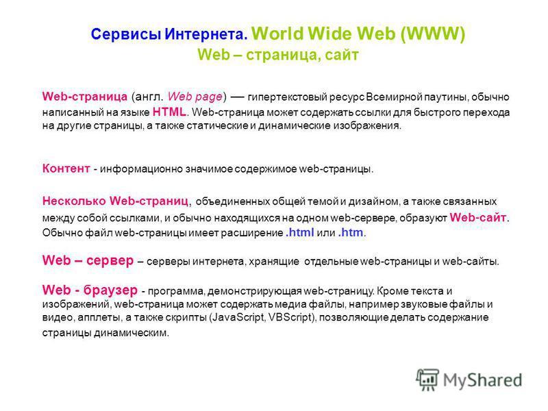 Сервисы Интернета. World Wide Web (WWW) Web-страница (англ. Web page) гипертекстовый ресурс Всемирной паутины, обычно написанный на языке HTML. Web-страница может содержать ссылки для быстрого перехода на другие страницы, а также статические и динами