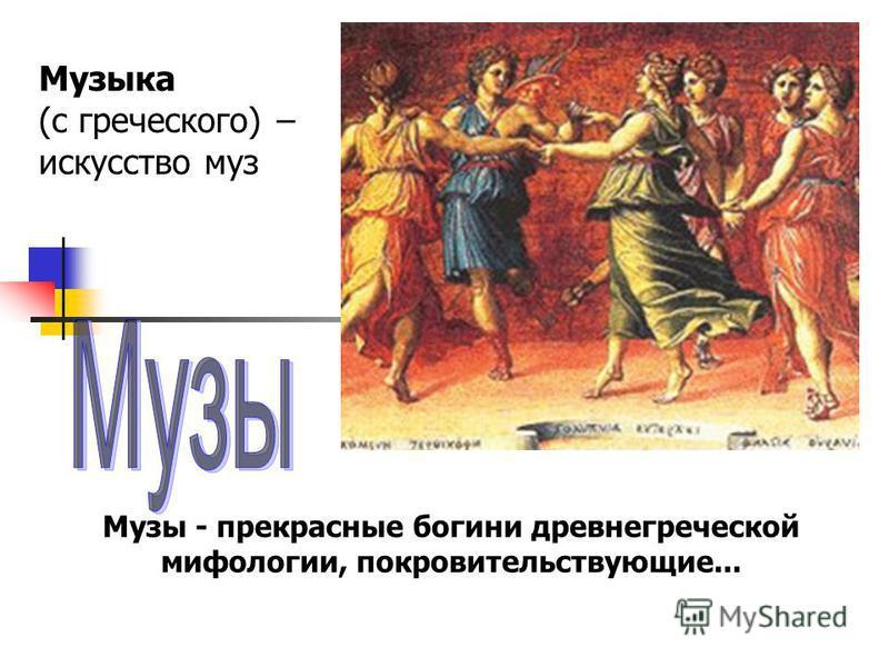 Музы - прекрасные богини древнегреческой мифологии, покровительствующие... Музыка (с греческого) – искусство муз