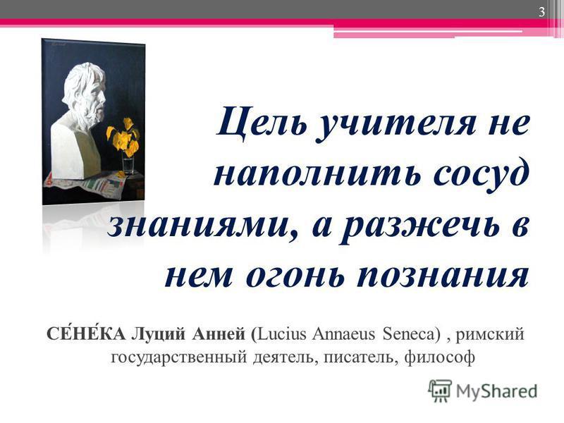 Цель учителя не наполнить сосуд знаниями, а разжечь в нем огонь познания СЕ́НЕ́КА Луций Анней (Lucius Annaeus Seneca), римский государственный деятель, писатель, философ 3