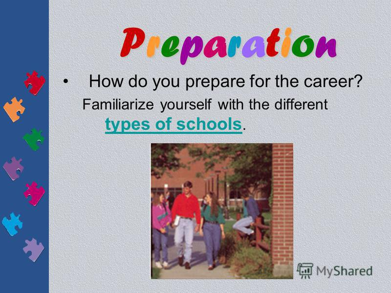 How do you prepare for the career? –Selecting A School The courses you take in high school, the grades you make, your class rank, the results of your standardized tests, and the life experiences you have all play a part in determining whether or not