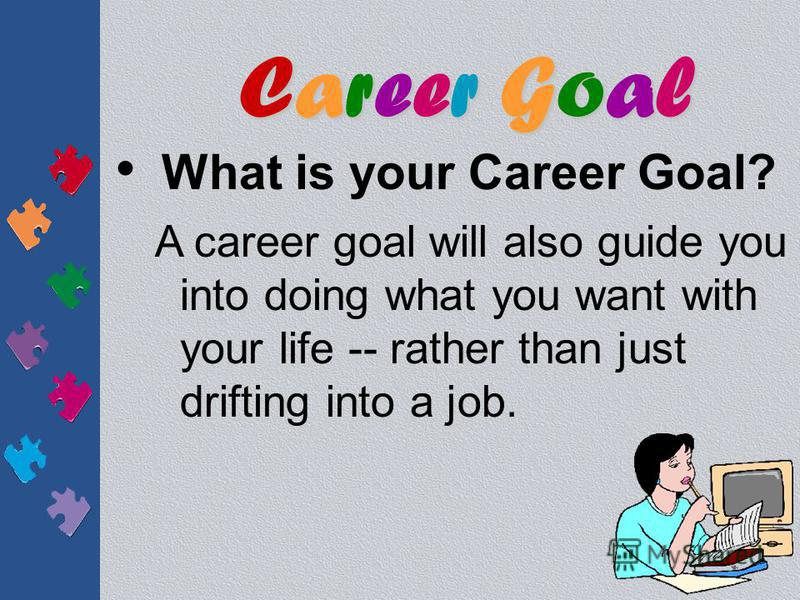 What is your Career Goal? Rather than limiting your future, a career goal may help you discover career possibilities that you wouldn't have thought of otherwise. Career GoalCareer GoalCareer GoalCareer Goal