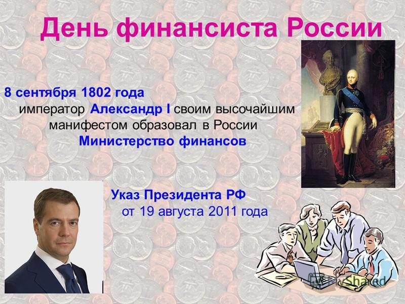 День финансиста России 8 сентября 1802 года император Александр I своим высочайшим манифестом образовал в России Министерство финансов Указ Президента РФ от 19 августа 2011 года