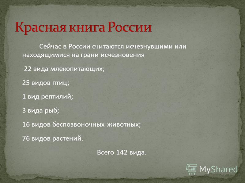 Сейчас в России считаются исчезнувшими или находящимися на грани исчезновения 22 вида млекопитающих; 25 видов птиц; 1 вид рептилий; 3 вида рыб; 16 видов беспозвоночных животных; 76 видов растений. Всего 142 вида.