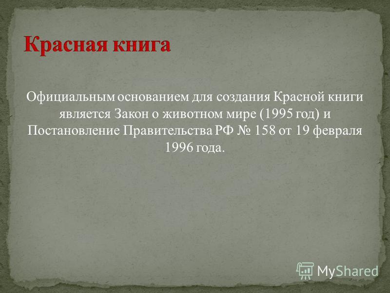 Официальным основанием для создания Красной книги является Закон о животном мире (1995 год) и Постановление Правительства РФ 158 от 19 февраля 1996 года.