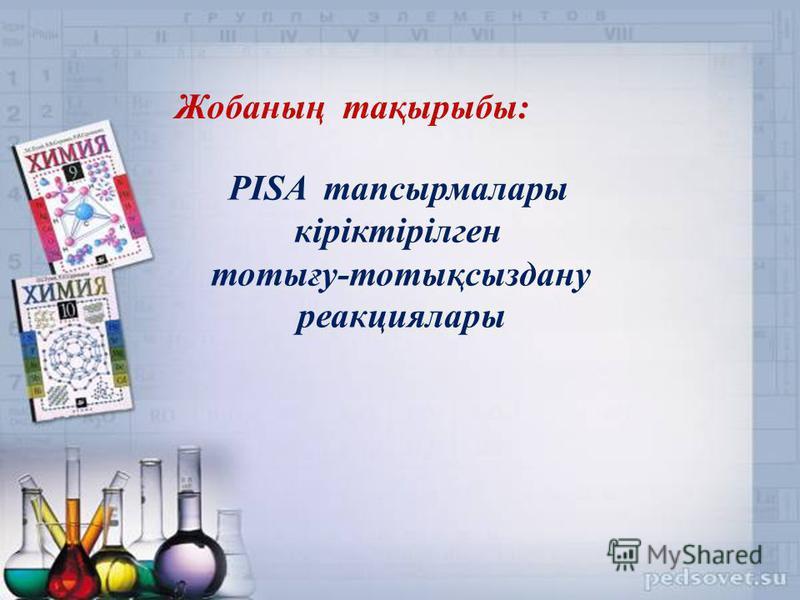 Жобаның тақырыбы: PISA тапсырмалары кіріктірілген тотығу-тотықсыздану реакциялары