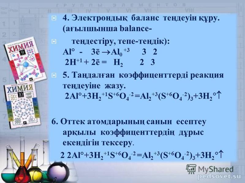 4. Электрондық баланс теңдеуін құру. (ағылшынша balance- теңдестіру, тепе-теңдік): Al - 3ē Al 0 +3 3 2 2H +1 + 2ē = H 2 2 3 5. Таңдалған коэффиценттерді реакция теңдеуіне жазу. 2Al +3H 2 +1 S +6 O 4 -2 =Al 2 +3 (S +6 O 4 -2 ) 3 +3H 2 6. Оттек атомдар