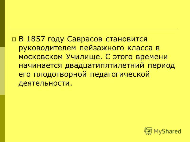 В 1857 году Саврасов становится руководителем пейзажного класса в московском Училище. С этого времени начинается двадцатипятилетний период его плодотворной педагогической деятельности.
