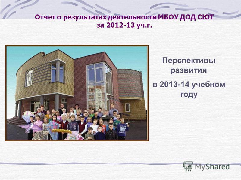 Отчет о результатах деятельности МБОУ ДОД СЮТ за 2012-13 уч.г. Перспективы развития в 2013-14 учебном году