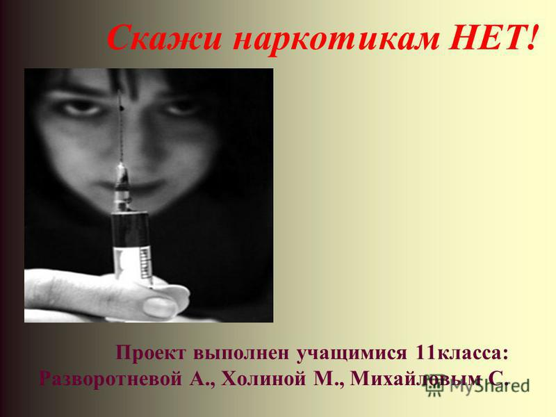 Скажи наркотикам НЕТ! Проект выполнен учащимися 11 класса: Разворотневой А., Холиной М., Михайловым С.
