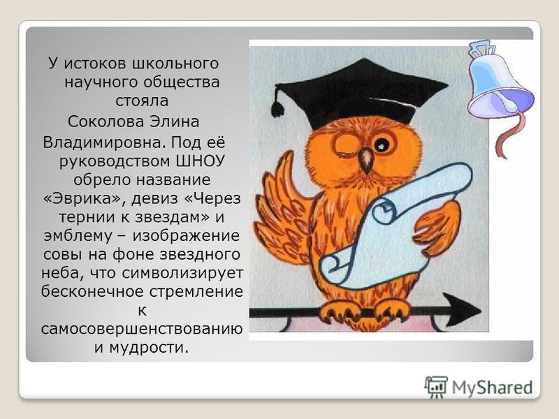 У истоков школьного научного общества стояла Соколова Элина Владимировна. Под её руководством ШНОУ обрело название «Эврика», девиз «Через тернии к звездам» и эмблему – изображение совы на фоне звездного неба, что символизирует бесконечное стремление