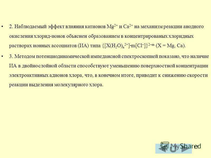 17 2. Наблюдаемый эффект влияния катионов Mg 2+ и Ca 2+ на механизм реакции анодного окисления хлорид-ионов объяснен образованием в концентрированных хлоридных растворах ионных ассоциатов (ИА) типа {[X(H 2 O) n 2+ ] m[Cl – ]} 2–m (X = Mg, Ca). 3. Мет