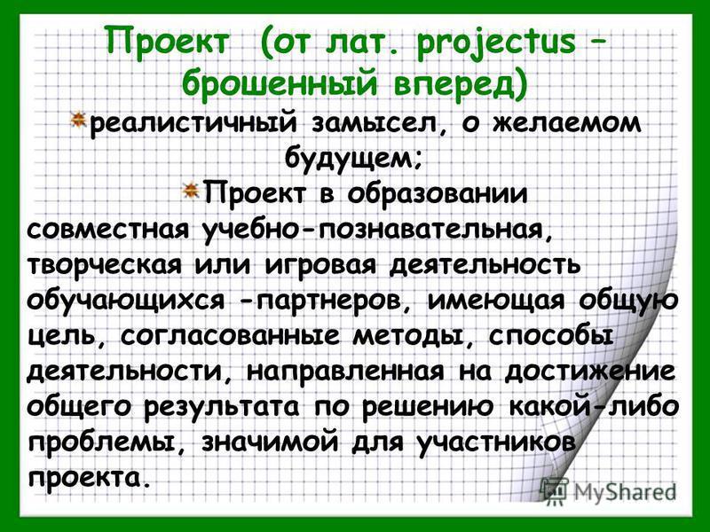 Проект (от лат. projectus – брошенный вперед) реалистичный замысел, о желаемом будущем; Проект в образовании совместная учебно-познавательная, творческая или игровая деятельность обучающихся -партнеров, имеющая общую цель, согласованные методы, спосо