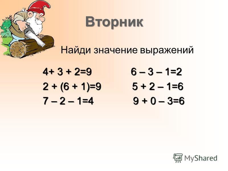 Вторник Найди значение выражений 4+ 3 + 2=9 6 – 3 – 1=2 4+ 3 + 2=9 6 – 3 – 1=2 2 + (6 + 1)=9 5 + 2 – 1=6 2 + (6 + 1)=9 5 + 2 – 1=6 7 – 2 – 1=4 9 + 0 – 3=6 7 – 2 – 1=4 9 + 0 – 3=6