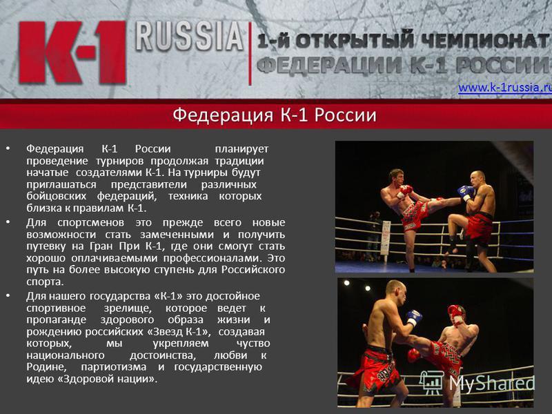 Федерация К-1 России Федерация К-1 России планирует проведение турниров продолжая традиции начатые создателями К-1. На турниры будут приглашаться представители различных бойцовских федераций, техника которых близка к правилам К-1. Для спортсменов это