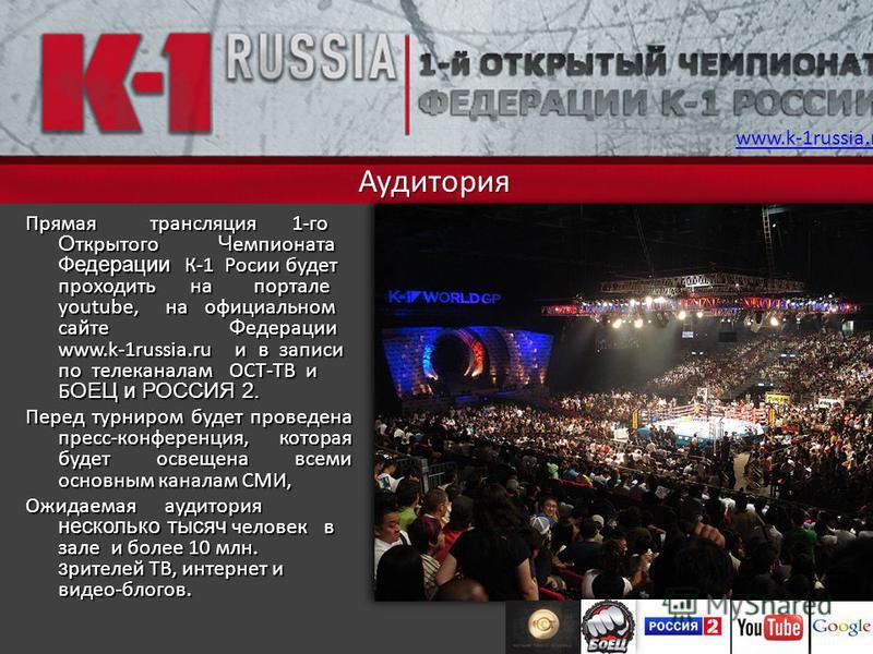 Аудитория Прямая трансляция 1-го О ткрытого Ч емпионата Федерации К-1 Росии будет проходить на портале youtube, на официальном сайте Ф едерации www.k-1russia.ru и в записи по телеканалам ОСТ-ТВ и Б ОЕЦ и РОССИЯ 2. Перед турниром будет проведена пресс
