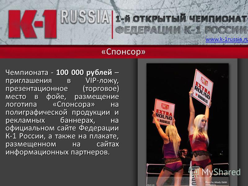 «Спонсор» Чемпионата - 100 000 рублей – приглашения в VIP-ложу, презентационное (торговое) место в фойе, размещение логотипа «Спонсора» на полиграфической продукции и рекламных баннерах, на официальном сайте Федерации К-1 России, а также на плакате,