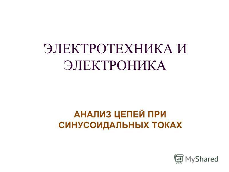 ЭЛЕКТРОТЕХНИКА И ЭЛЕКТРОНИКА АНАЛИЗ ЦЕПЕЙ ПРИ СИНУСОИДАЛЬНЫХ ТОКАХ