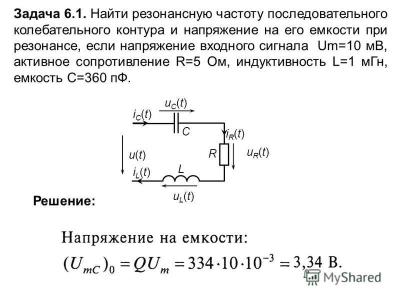 Задача 6.1. Найти резонансную частоту последовательного колебательного контура и напряжение на его емкости при резонансе, если напряжение входного сигнала Um=10 мВ, активное сопротивление R=5 Ом, индуктивность L=1 м Гн, емкость C=360 пФ. uR(t)uR(t) u