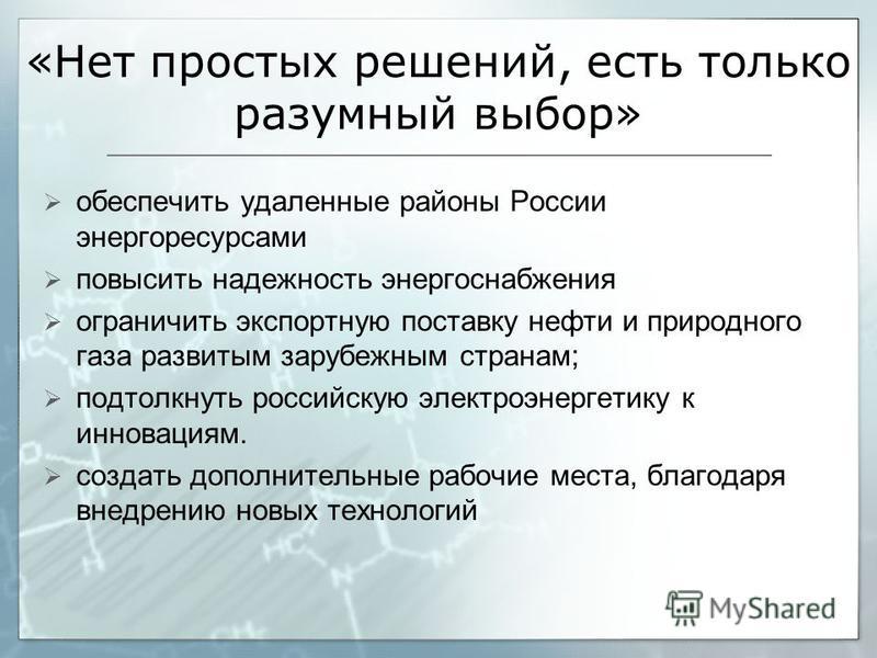 «Нет простых решений, есть только разумный выбор» обеспечить удаленные районы России энергоресурсами повысить надежность энергоснабжения ограничить экспортную поставку нефти и природного газа развитым зарубежным странам; подтолкнуть российскую электр