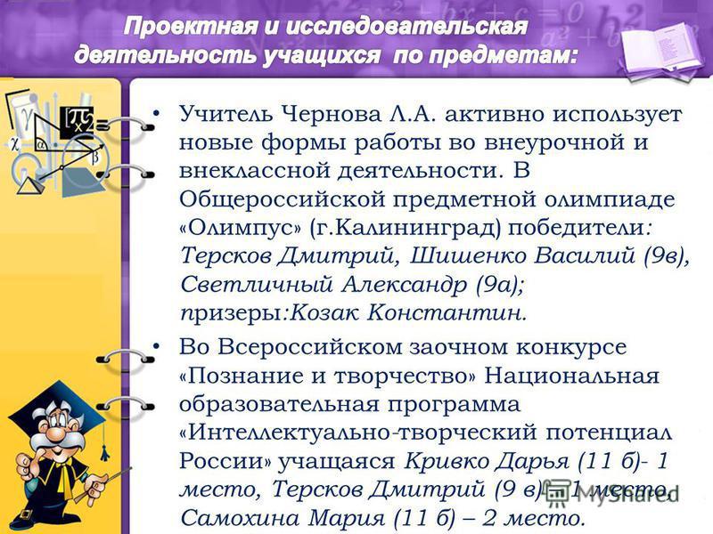 Учитель Чернова Л.А. активно использует новые формы работы во внеурочной и внеклассной деятельности. В Общероссийской предметной олимпиаде «Олимпус» (г.Калининград) победители : Терсков Дмитрий, Шишенко Василий (9 в), Светличный Александр (9 а); приз