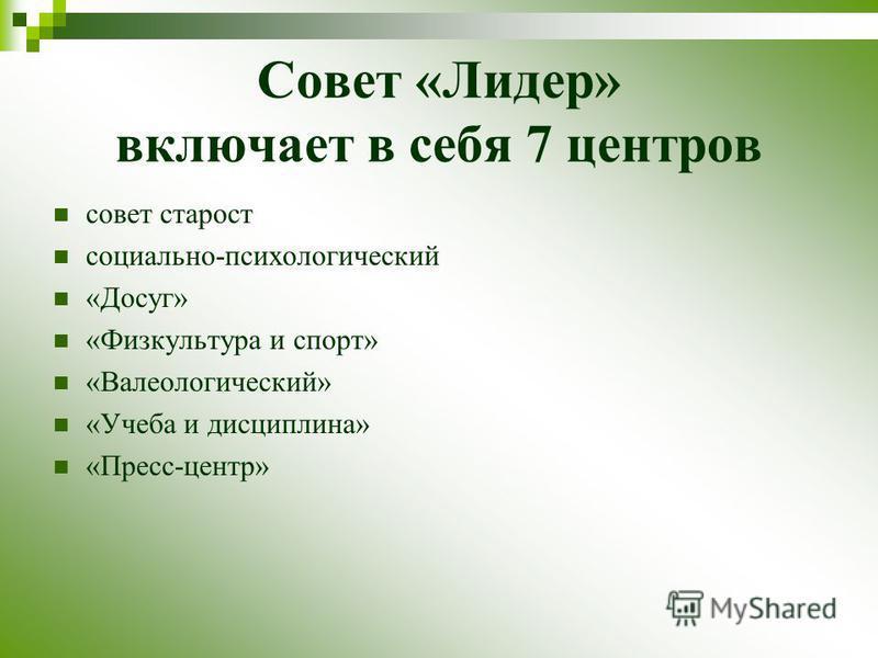 Совет «Лидер» включает в себя 7 центров совет старост социально-психологический «Досуг» «Физкультура и спорт» «Валеологический» «Учеба и дисциплина» «Пресс-центр»