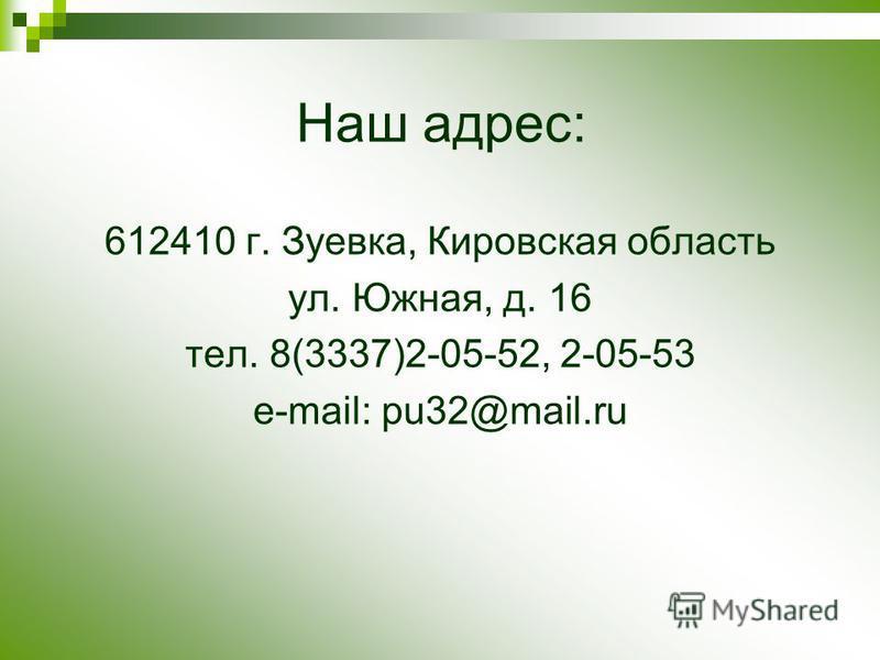 Наш адрес: 612410 г. Зуевка, Кировская область ул. Южная, д. 16 тел. 8(3337)2-05-52, 2-05-53 e-mail: pu32@mail.ru