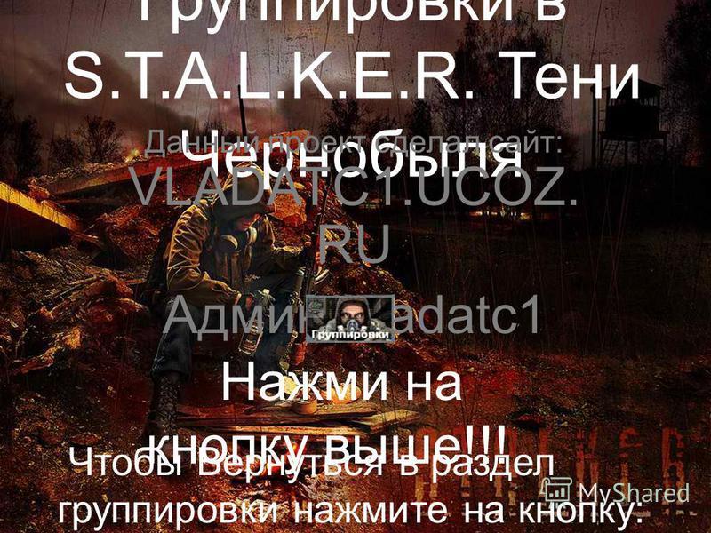 Группировки в S.T.A.L.K.E.R. Тени Чернобыля Данный проект сделал сайт: VLADATC1.UCOZ. RU Админ Vladatc1 Нажми на кнопку выше!!! Чтобы Вернуться в раздел группировки нажмите на кнопку: Группировки