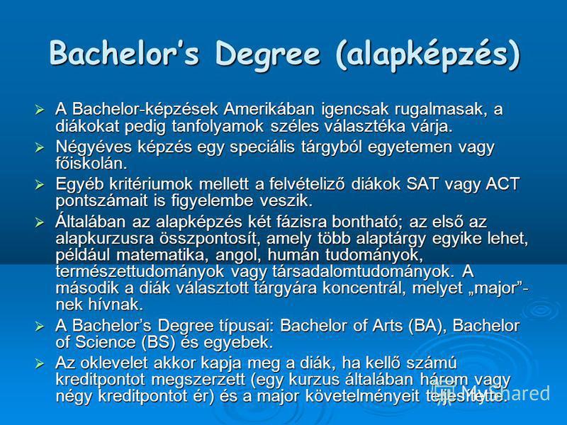 Bachelors Degree (alapképzés) A Bachelor-képzések Amerikában igencsak rugalmasak, a diákokat pedig tanfolyamok széles választéka várja. A Bachelor-képzések Amerikában igencsak rugalmasak, a diákokat pedig tanfolyamok széles választéka várja. Négyéves