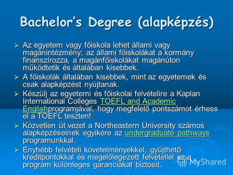 Bachelors Degree (alapképzés) Az egyetem vagy főiskola lehet állami vagy magánintézmény; az állami főiskolákat a kormány finanszírozza, a magánfőiskolákat magánúton működtetik és általában kisebbek. Az egyetem vagy főiskola lehet állami vagy magánint
