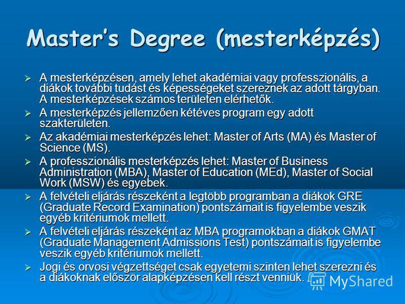 Masters Degree (mesterképzés) A mesterképzésen, amely lehet akadémiai vagy professzionális, a diákok további tudást és képességeket szereznek az adott tárgyban. A mesterképzések számos területen elérhetők. A mesterképzésen, amely lehet akadémiai vagy