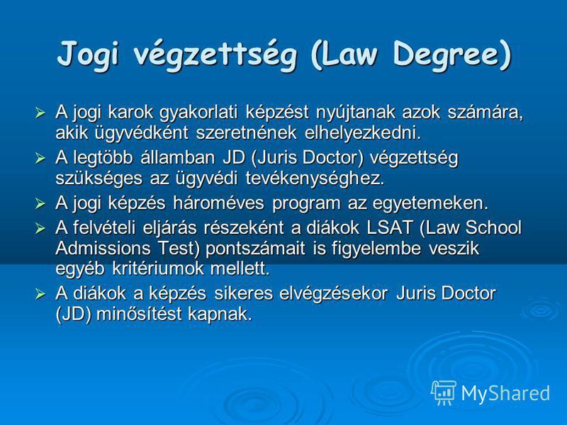 Jogi végzettség (Law Degree) A jogi karok gyakorlati képzést nyújtanak azok számára, akik ügyvédként szeretnének elhelyezkedni. A jogi karok gyakorlati képzést nyújtanak azok számára, akik ügyvédként szeretnének elhelyezkedni. A legtöbb államban JD (