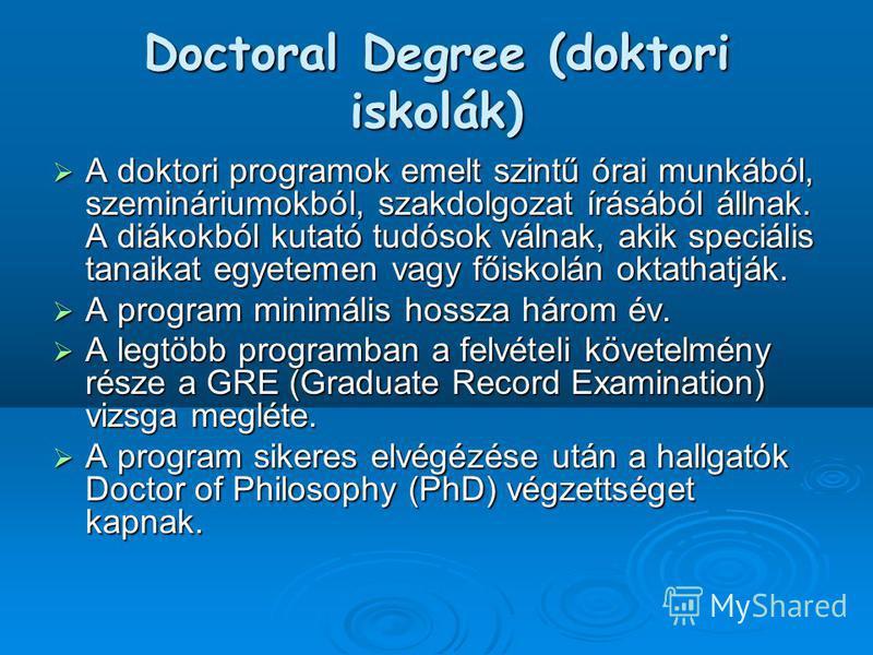Doctoral Degree (doktori iskolák) A doktori programok emelt szintű órai munkából, szemináriumokból, szakdolgozat írásából állnak. A diákokból kutató tudósok válnak, akik speciális tanaikat egyetemen vagy főiskolán oktathatják. A doktori programok eme