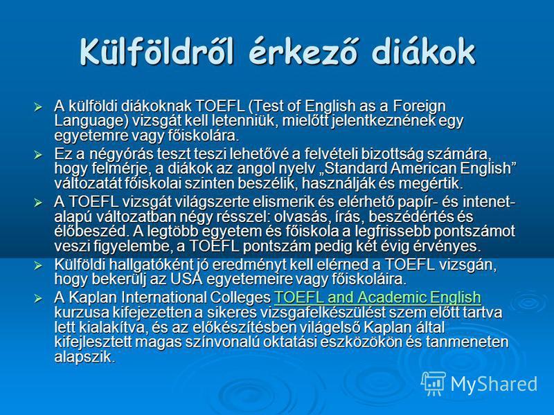 Külföldről érkező diákok A külföldi diákoknak TOEFL (Test of English as a Foreign Language) vizsgát kell letenniük, mielőtt jelentkeznének egy egyetemre vagy főiskolára. A külföldi diákoknak TOEFL (Test of English as a Foreign Language) vizsgát kell