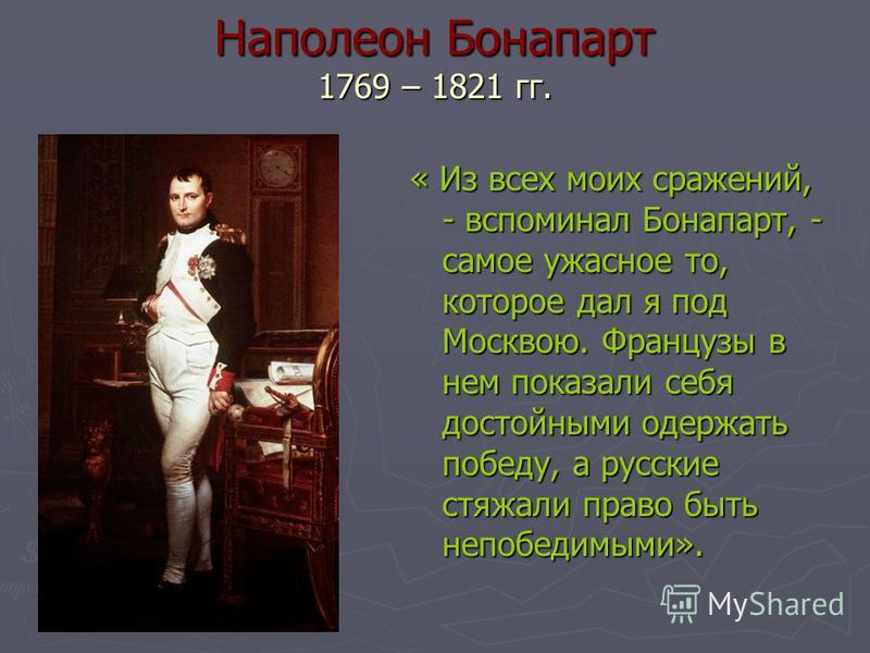 Наполеон Бонапарт 1769 – 1821 гг. « Из всех моих сражений, - вспоминал Бонапарт, - самое ужасное то, которое дал я под Москвою. Французы в нем показали себя достойными одержать победу, а русские стяжали право быть непобедимыми».