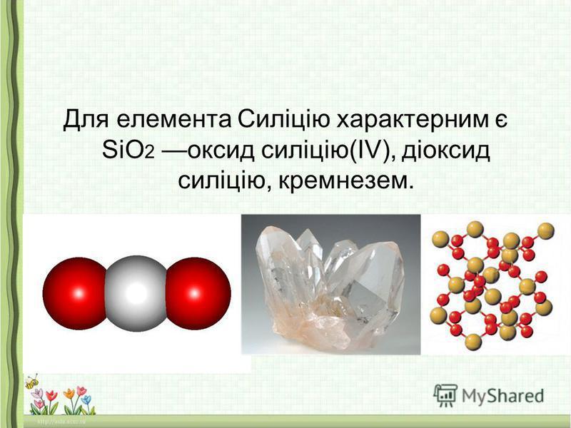 Для елемента Силіцію характерним є SiO 2 оксид силіцію(IV), діоксид силіцію, кремнезем.